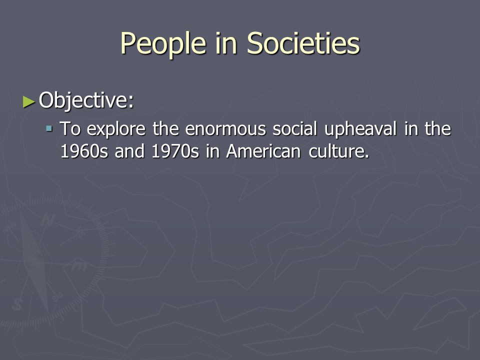 People in Societies ► Objective:  To explore the enormous social upheaval in the 1960s and 1970s in American culture.