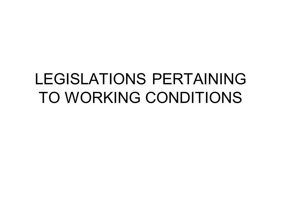 LEGISLATIONS PERTAINING TO WORKING CONDITIONS