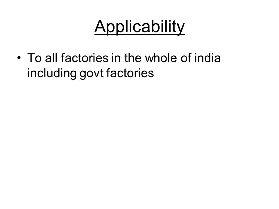 Applicability To all factories in the whole of india including govt factories