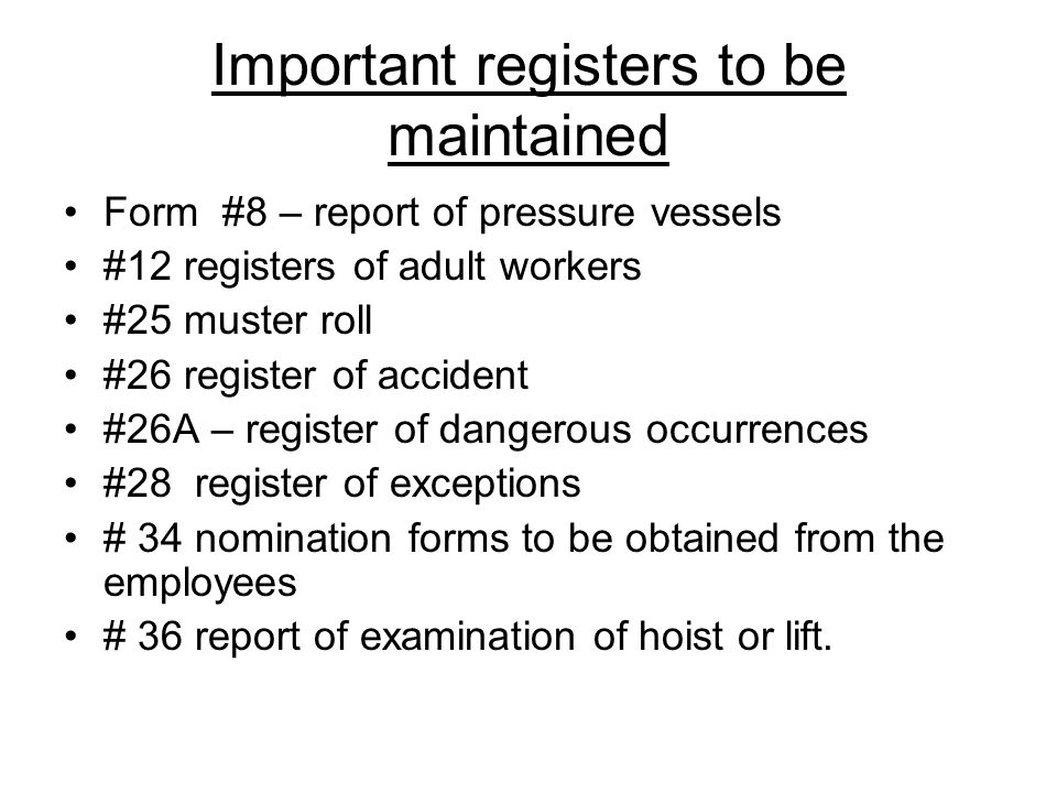 Important registers to be maintained Form #8 – report of pressure vessels #12 registers of adult workers #25 muster roll #26 register of accident #26A
