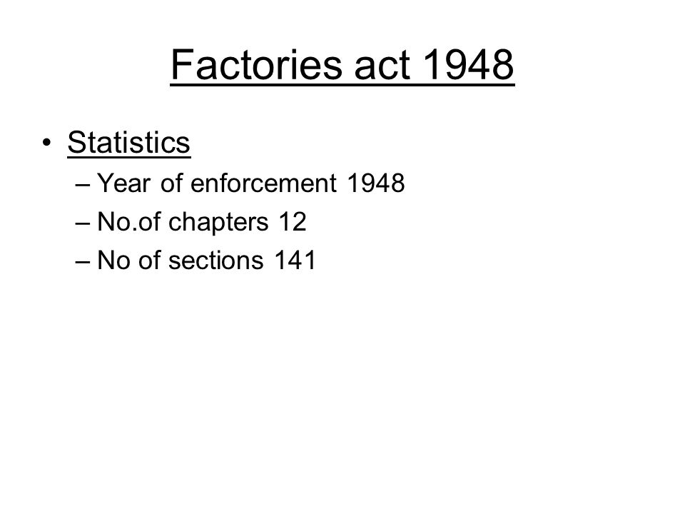 Factories act 1948 Statistics –Year of enforcement 1948 –No.of chapters 12 –No of sections 141
