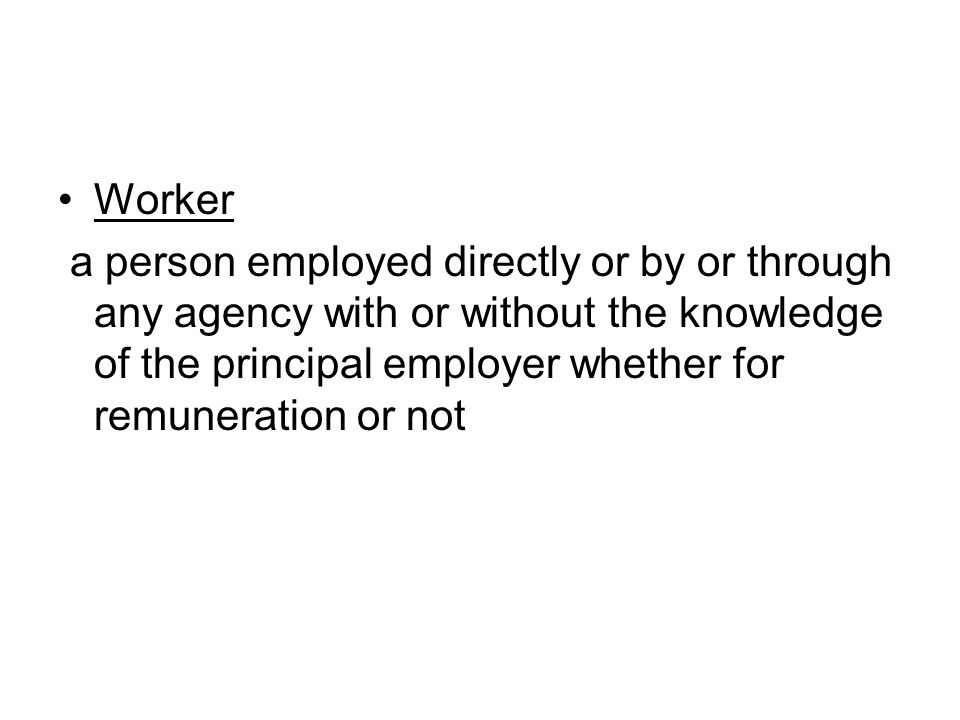 Worker a person employed directly or by or through any agency with or without the knowledge of the principal employer whether for remuneration or not