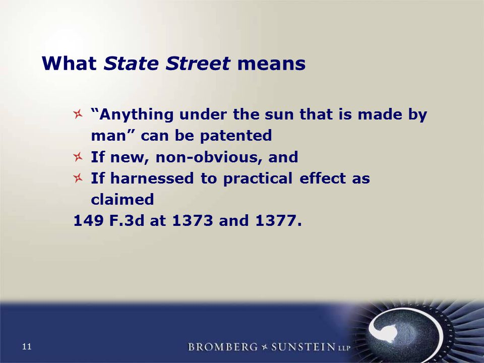 11 What State Street means Anything under the sun that is made by man can be patented If new, non-obvious, and If harnessed to practical effect as claimed 149 F.3d at 1373 and 1377.