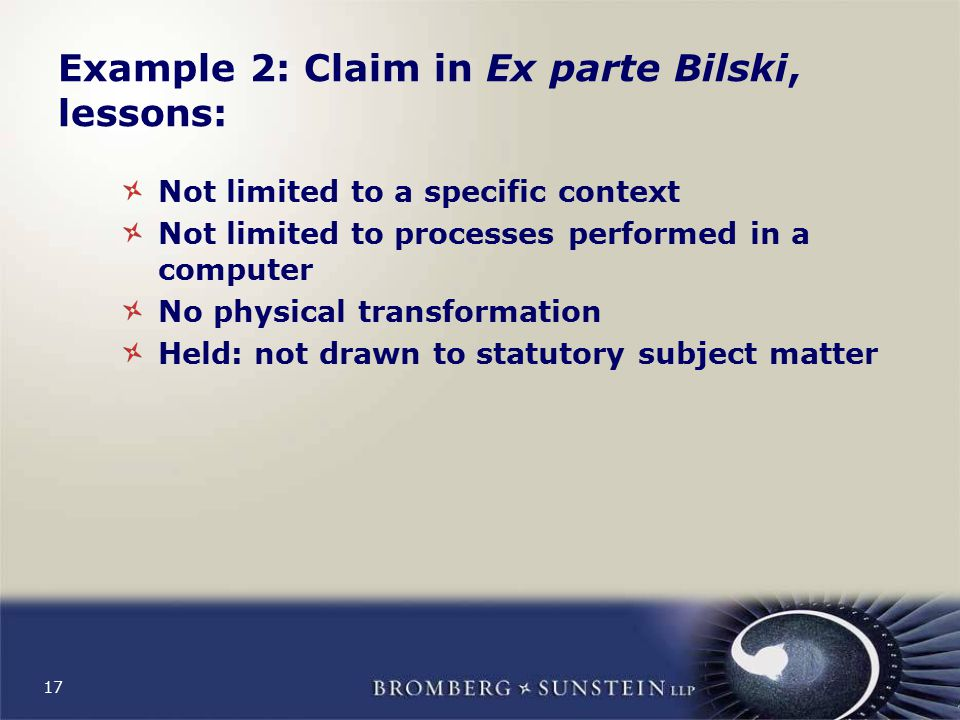 17 Example 2: Claim in Ex parte Bilski, lessons: Not limited to a specific context Not limited to processes performed in a computer No physical transformation Held: not drawn to statutory subject matter