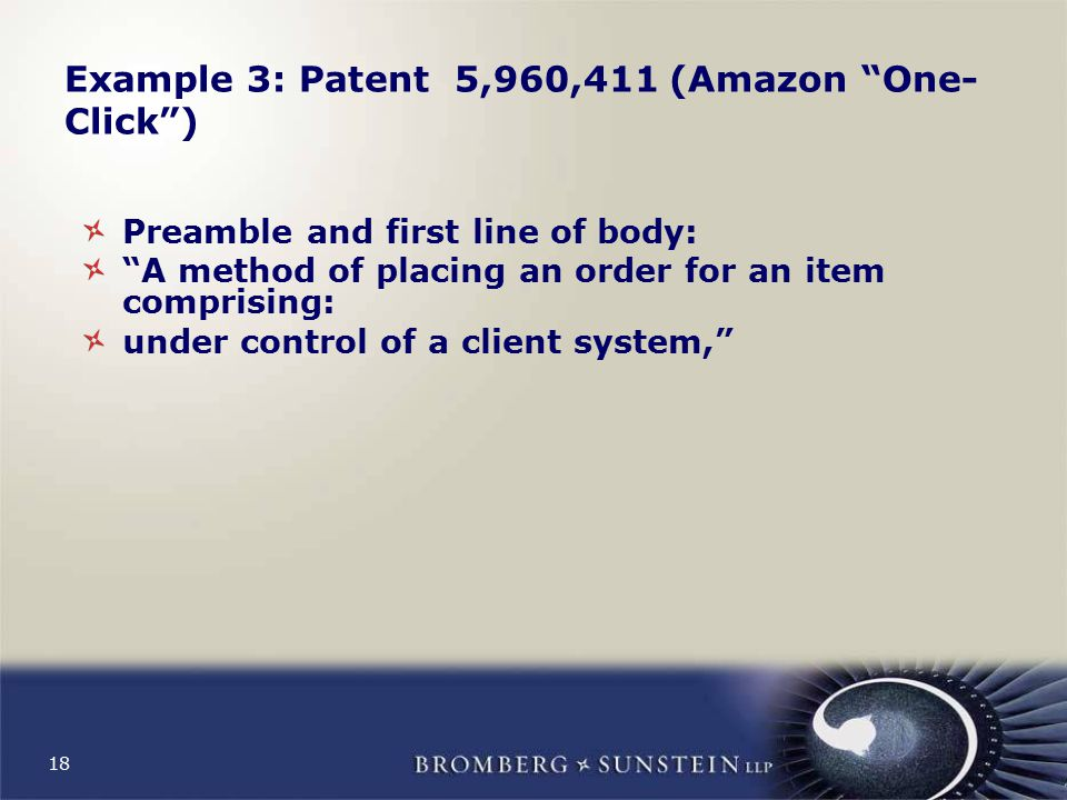 18 Example 3: Patent 5,960,411 (Amazon One- Click ) Preamble and first line of body: A method of placing an order for an item comprising: under control of a client system,