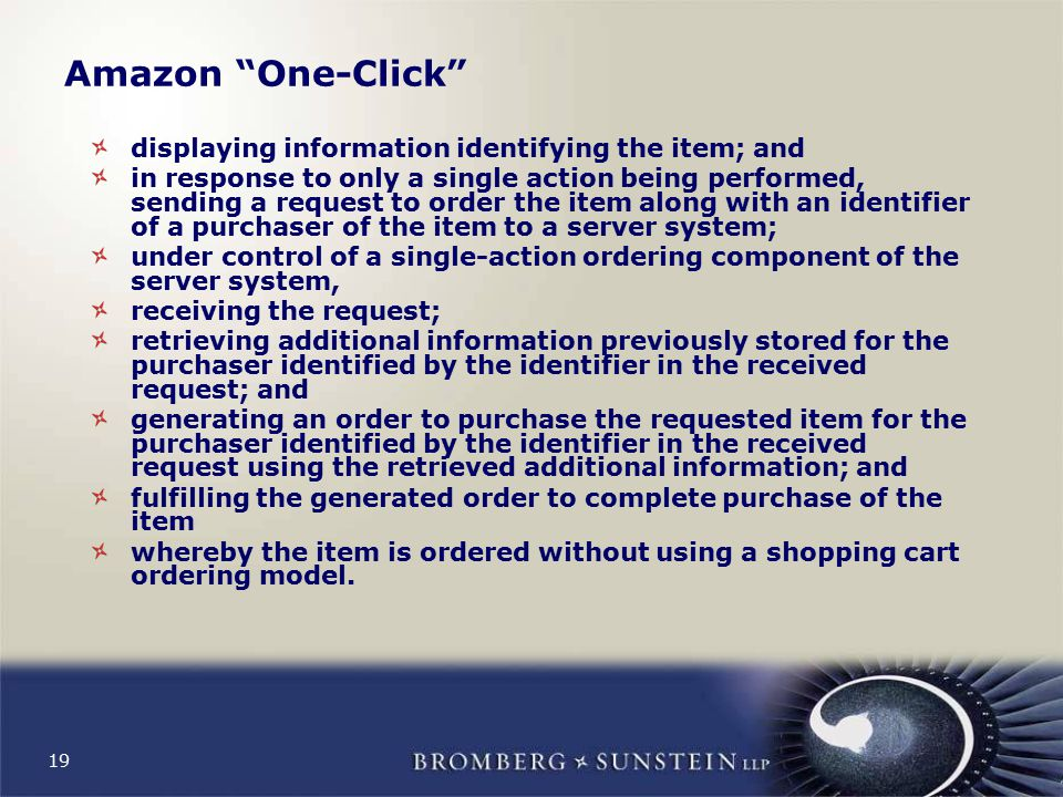 19 Amazon One-Click displaying information identifying the item; and in response to only a single action being performed, sending a request to order the item along with an identifier of a purchaser of the item to a server system; under control of a single-action ordering component of the server system, receiving the request; retrieving additional information previously stored for the purchaser identified by the identifier in the received request; and generating an order to purchase the requested item for the purchaser identified by the identifier in the received request using the retrieved additional information; and fulfilling the generated order to complete purchase of the item whereby the item is ordered without using a shopping cart ordering model.