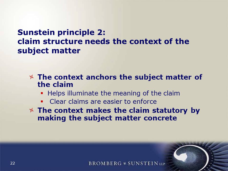 22 Sunstein principle 2: claim structure needs the context of the subject matter The context anchors the subject matter of the claim  Helps illuminate the meaning of the claim  Clear claims are easier to enforce The context makes the claim statutory by making the subject matter concrete