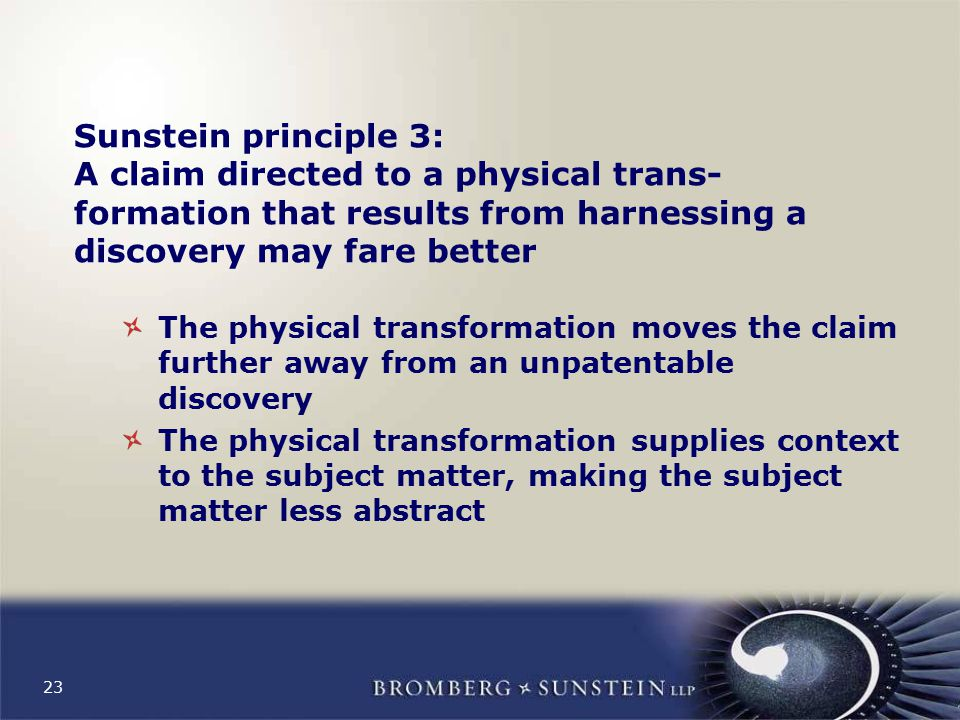 23 Sunstein principle 3: A claim directed to a physical trans- formation that results from harnessing a discovery may fare better The physical transformation moves the claim further away from an unpatentable discovery The physical transformation supplies context to the subject matter, making the subject matter less abstract