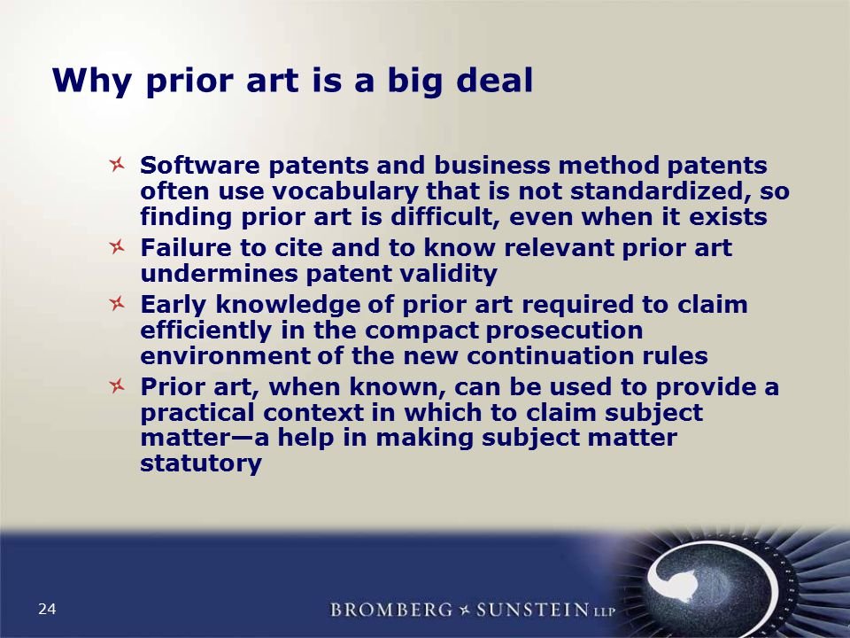 24 Why prior art is a big deal Software patents and business method patents often use vocabulary that is not standardized, so finding prior art is difficult, even when it exists Failure to cite and to know relevant prior art undermines patent validity Early knowledge of prior art required to claim efficiently in the compact prosecution environment of the new continuation rules Prior art, when known, can be used to provide a practical context in which to claim subject matter—a help in making subject matter statutory