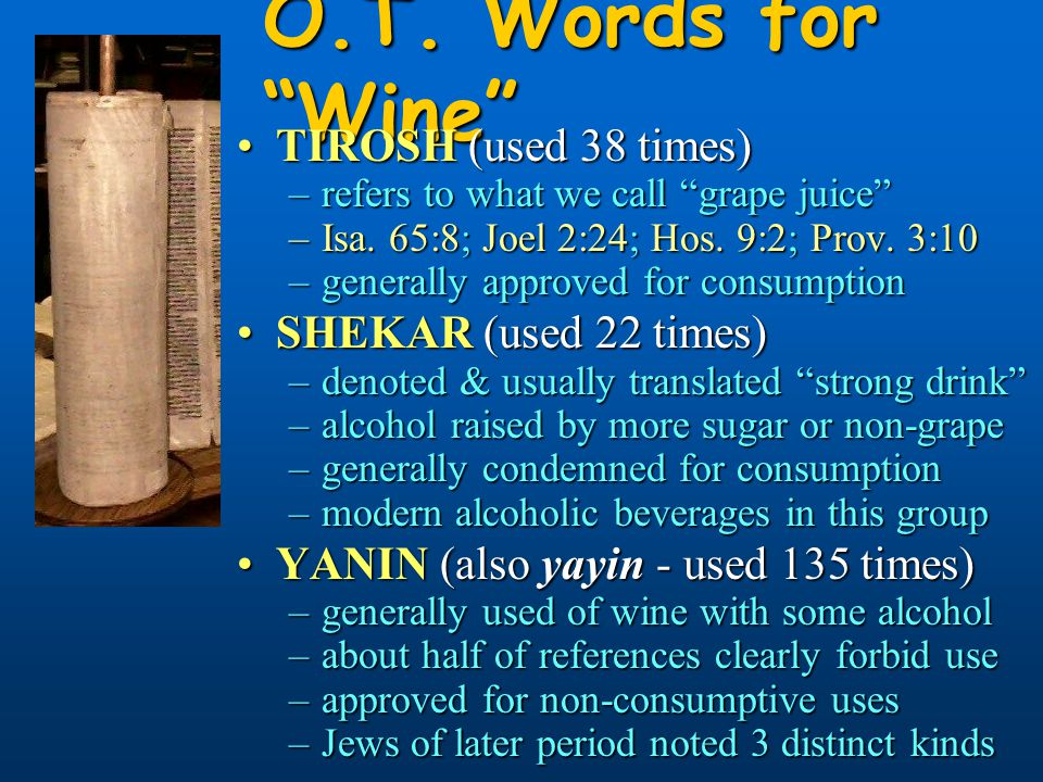 "O.T. Words for ""Wine"" TIROSH (used 38 times)TIROSH (used 38 times) –refers to what we call ""grape juice"" –Isa. 65:8; Joel 2:24; Hos. 9:2; Prov. 3:10 –"