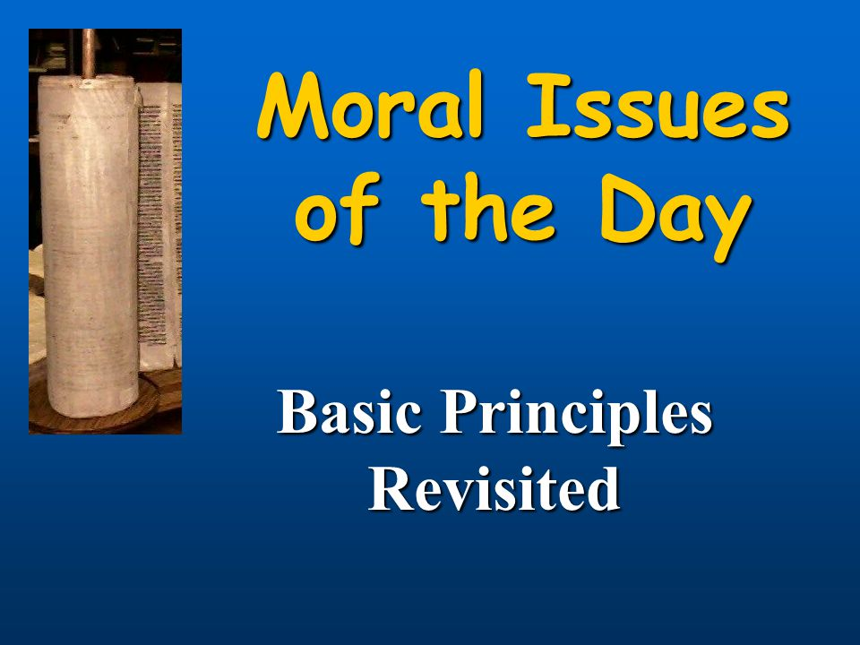 Moral Issues of the Day Basic Principles Revisited