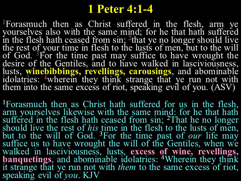 1 Peter 4:1-4 1 Forasmuch then as Christ suffered in the flesh, arm ye yourselves also with the same mind; for he that hath suffered in the flesh hath ceased from sin; 2 that ye no longer should live the rest of your time in flesh to the lusts of men, but to the will of God.
