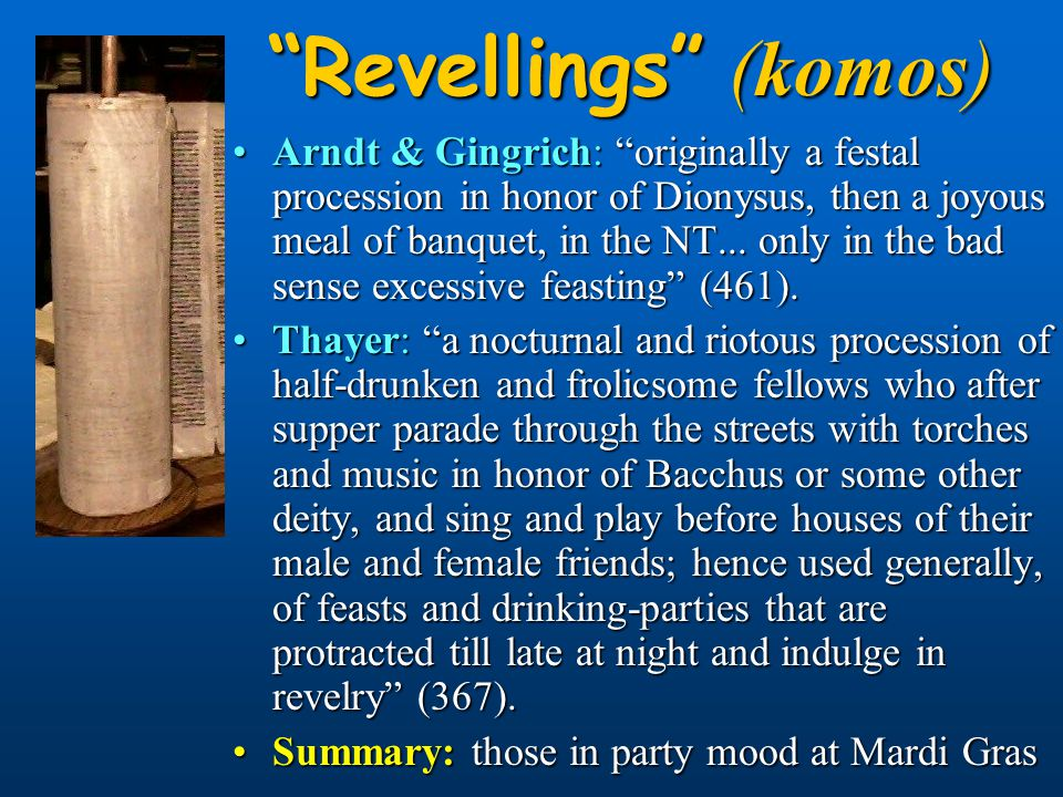 Revellings (komos) Arndt & Gingrich: originally a festal procession in honor of Dionysus, then a joyous meal of banquet, in the NT...