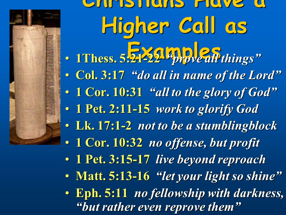 Christians Have a Higher Call as Examples 1Thess. 5:21-22 prove all things 1Thess.
