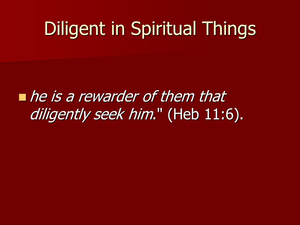 Diligent in Spiritual Things he is a rewarder of them that diligently seek him.