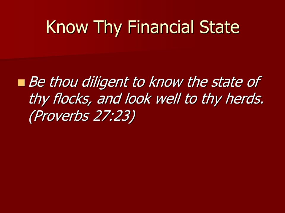Know Thy Financial State Be thou diligent to know the state of thy flocks, and look well to thy herds. (Proverbs 27:23) Be thou diligent to know the s