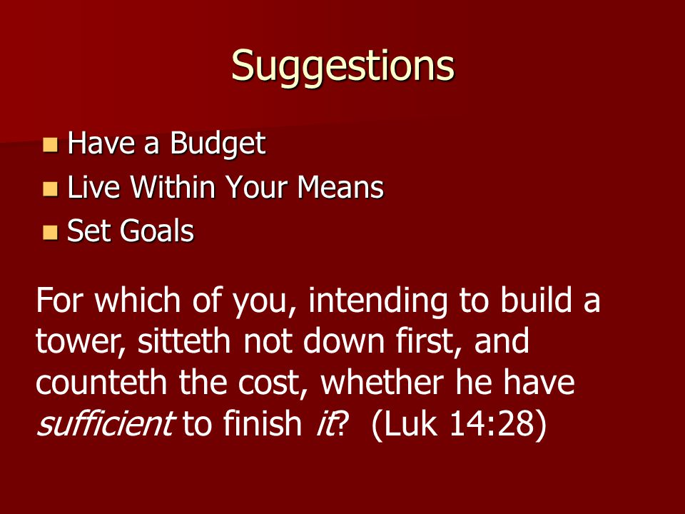 Suggestions Have a Budget Have a Budget Live Within Your Means Live Within Your Means Set Goals Set Goals For which of you, intending to build a tower, sitteth not down first, and counteth the cost, whether he have sufficient to finish it.