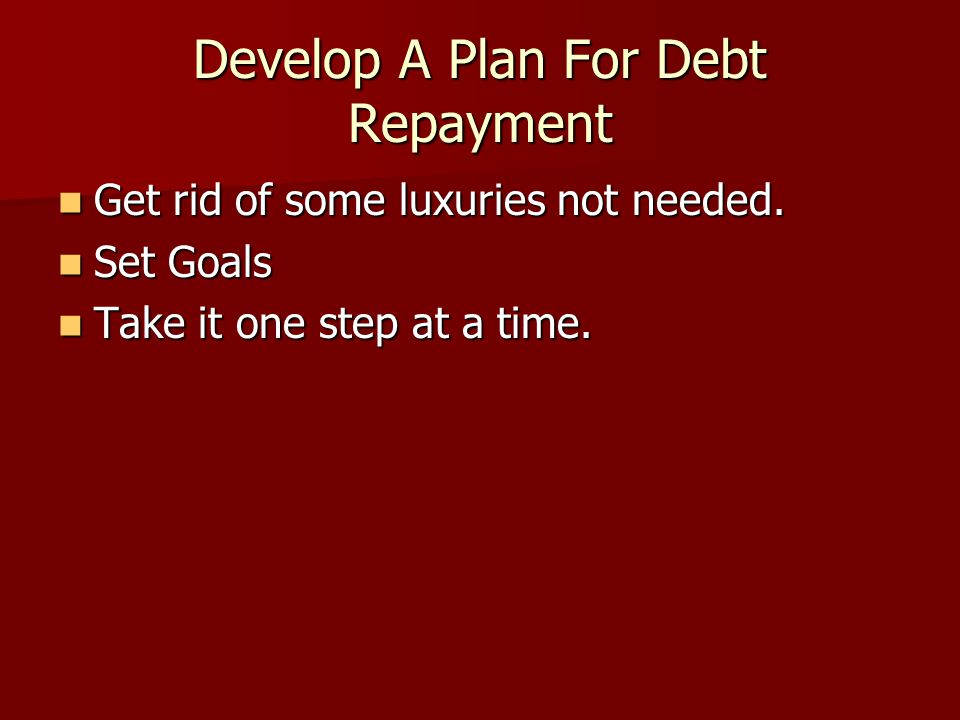 Develop A Plan For Debt Repayment Get rid of some luxuries not needed. Get rid of some luxuries not needed. Set Goals Set Goals Take it one step at a