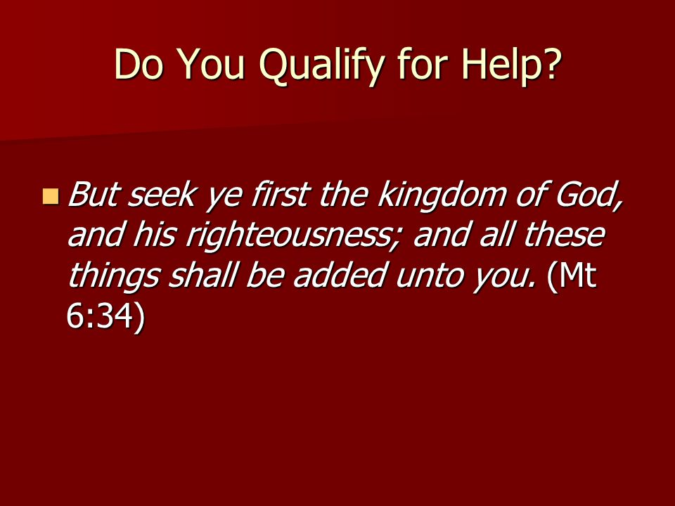 Do You Qualify for Help? But seek ye first the kingdom of God, and his righteousness; and all these things shall be added unto you. (Mt 6:34) But seek