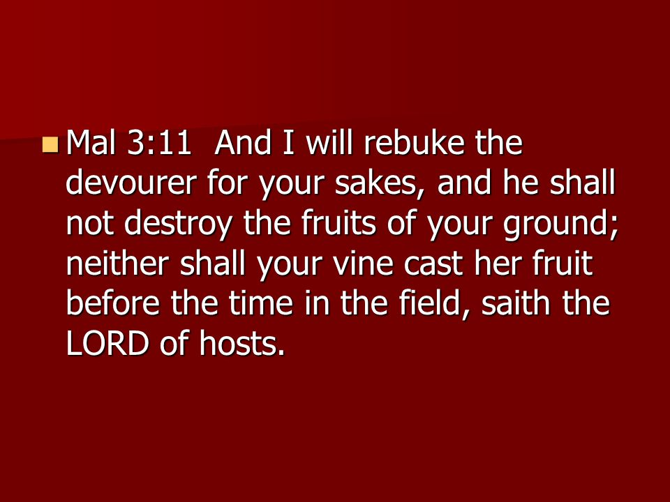 Mal 3:11 And I will rebuke the devourer for your sakes, and he shall not destroy the fruits of your ground; neither shall your vine cast her fruit bef