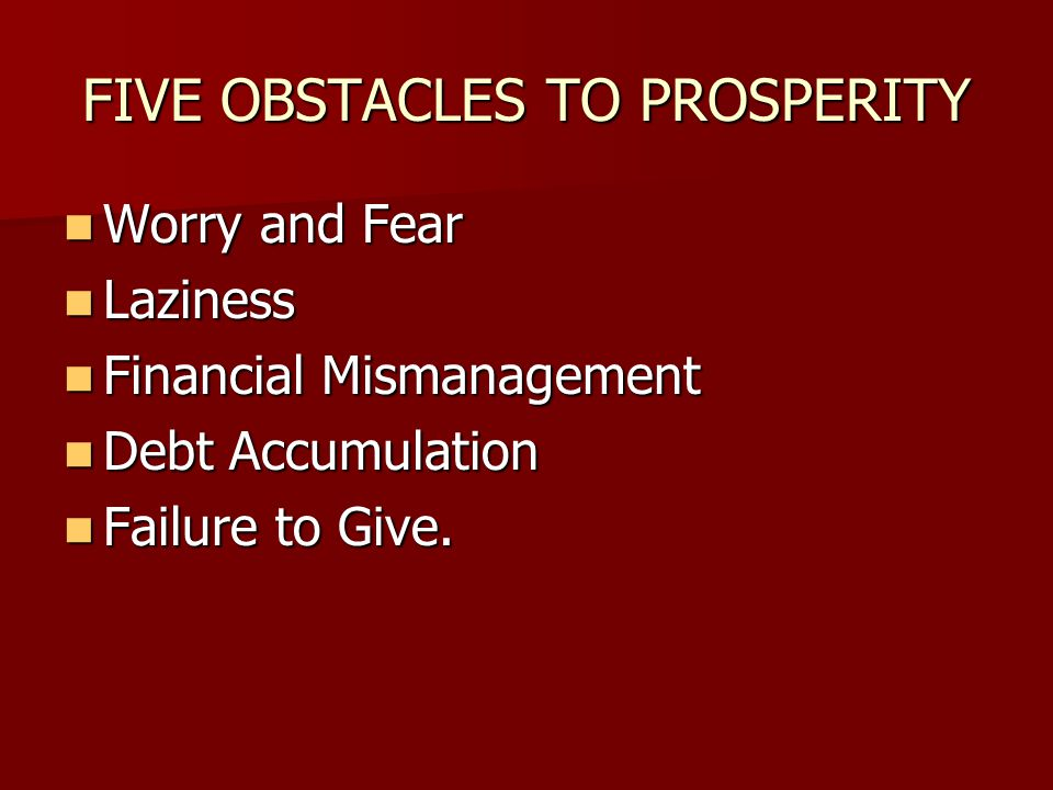 FIVE OBSTACLES TO PROSPERITY Worry and Fear Worry and Fear Laziness Laziness Financial Mismanagement Financial Mismanagement Debt Accumulation Debt Ac