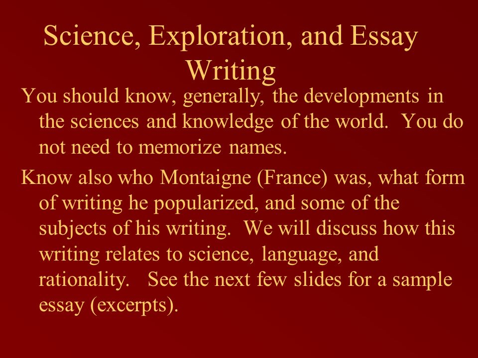 Science, Exploration, and Essay Writing You should know, generally, the developments in the sciences and knowledge of the world. You do not need to me