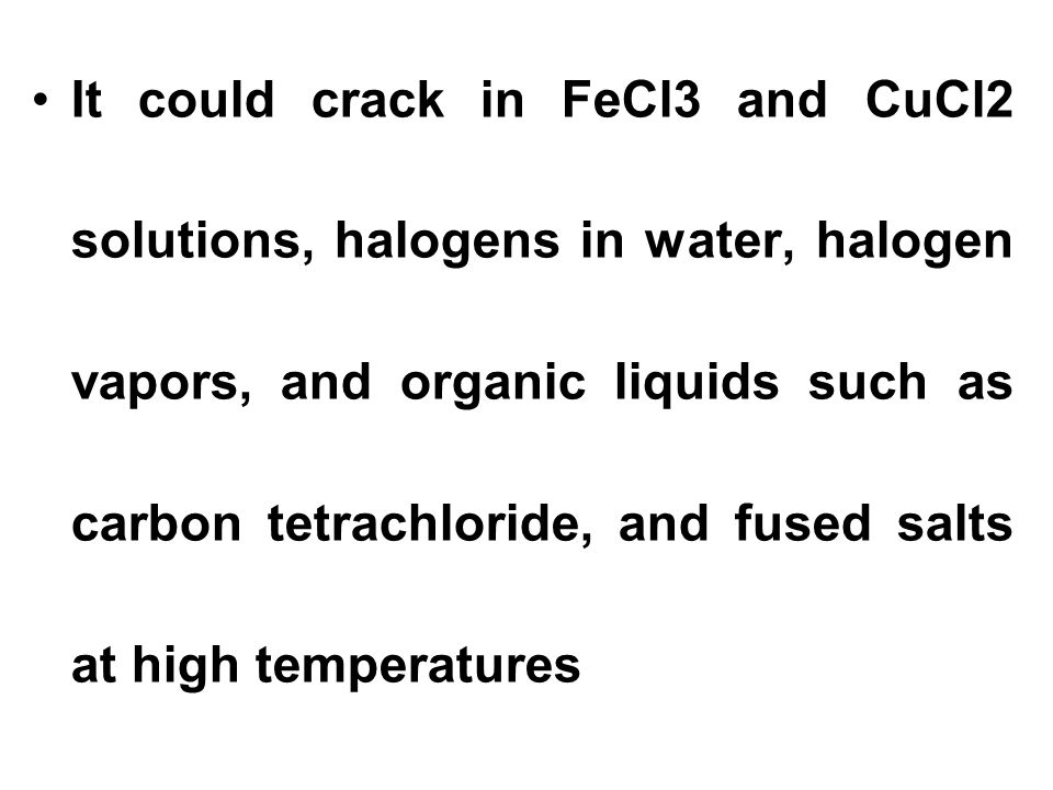 It could crack in FeCl3 and CuCl2 solutions, halogens in water, halogen vapors, and organic liquids such as carbon tetrachloride, and fused salts at h