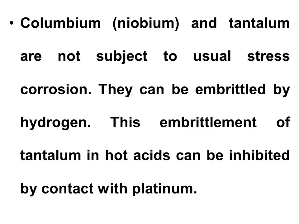 Columbium (niobium) and tantalum are not subject to usual stress corrosion. They can be embrittled by hydrogen. This embrittlement of tantalum in hot