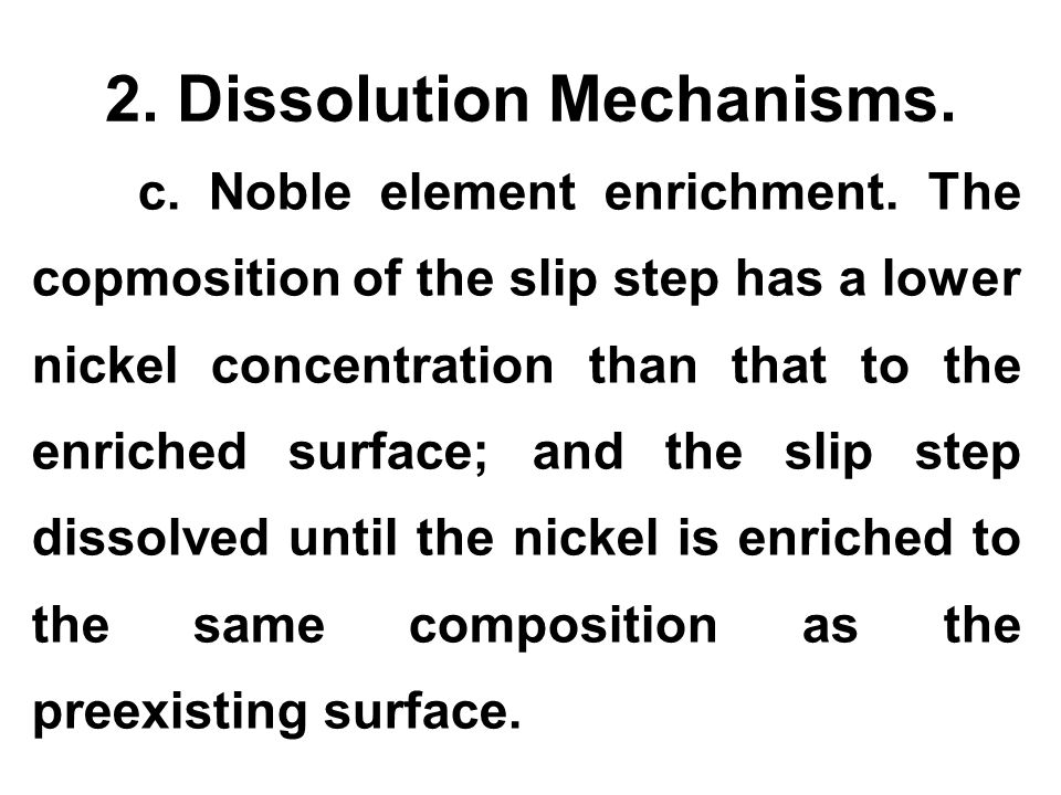 2. Dissolution Mechanisms. c. Noble element enrichment. The copmosition of the slip step has a lower nickel concentration than that to the enriched su
