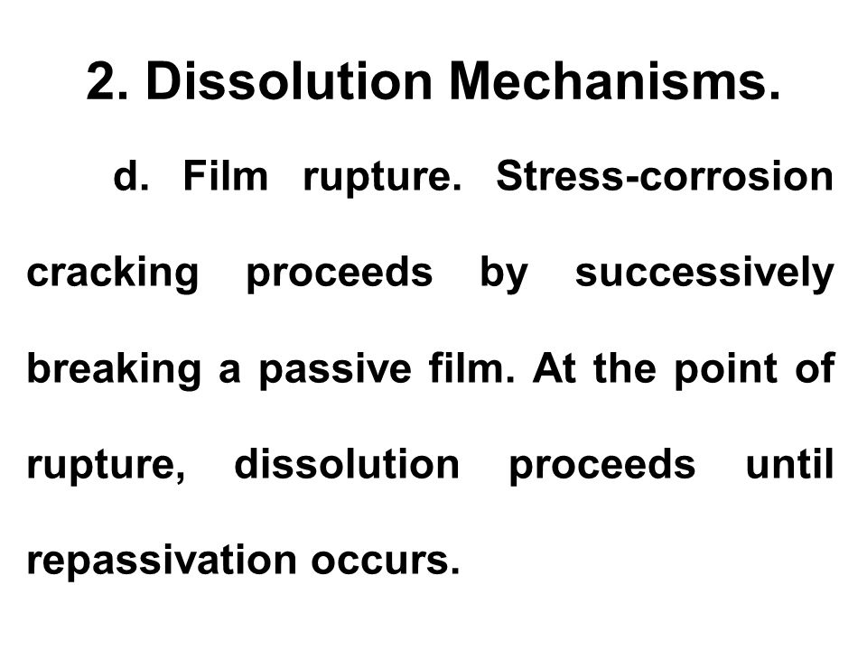 2. Dissolution Mechanisms. d. Film rupture. Stress-corrosion cracking proceeds by successively breaking a passive film. At the point of rupture, disso