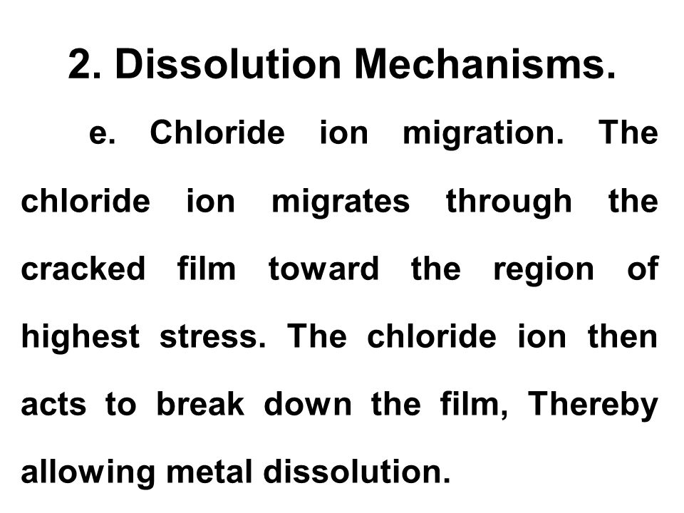 2. Dissolution Mechanisms. e. Chloride ion migration. The chloride ion migrates through the cracked film toward the region of highest stress. The chlo