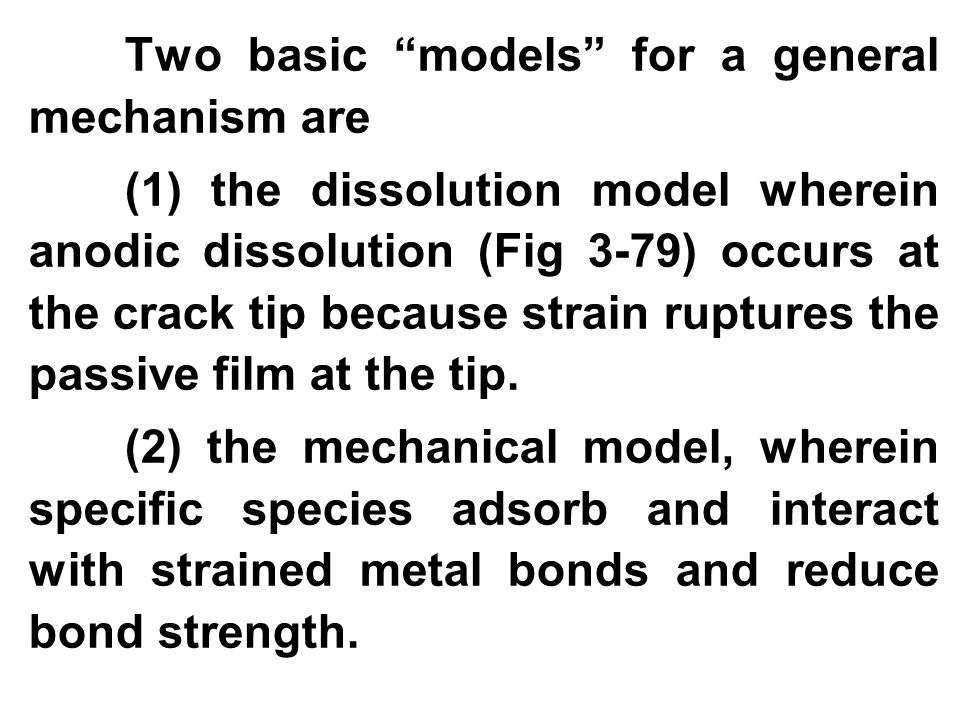 "Two basic ""models"" for a general mechanism are (1) the dissolution model wherein anodic dissolution (Fig 3-79) occurs at the crack tip because strain"