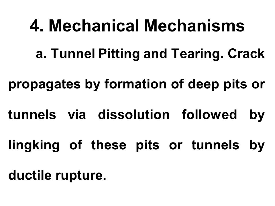 4. Mechanical Mechanisms a. Tunnel Pitting and Tearing. Crack propagates by formation of deep pits or tunnels via dissolution followed by lingking of