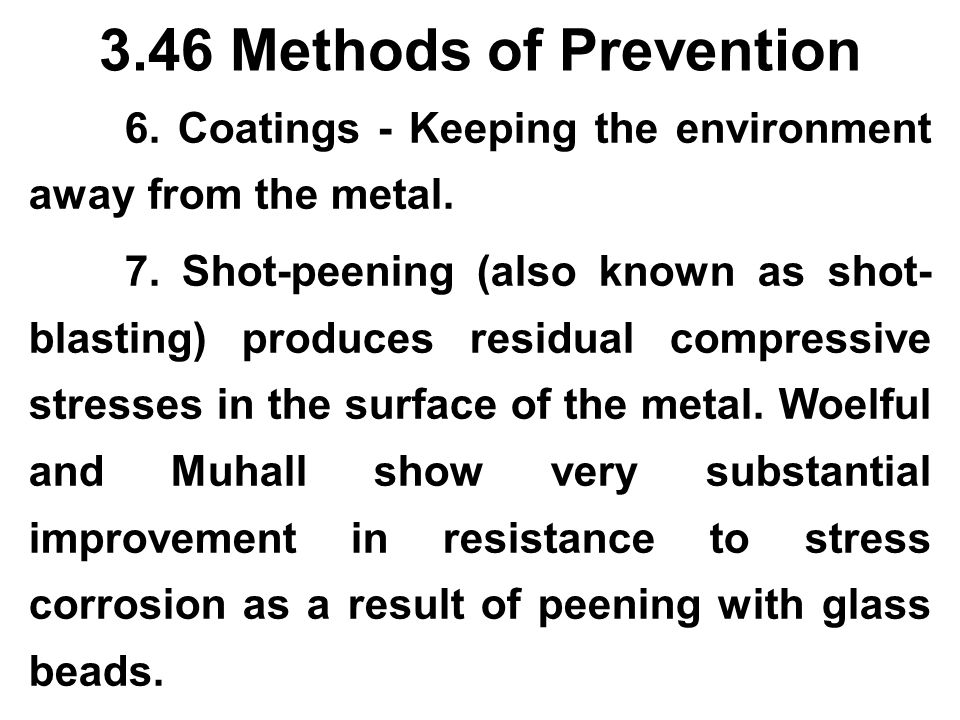 3.46 Methods of Prevention 6. Coatings - Keeping the environment away from the metal. 7. Shot-peening (also known as shot- blasting) produces residual