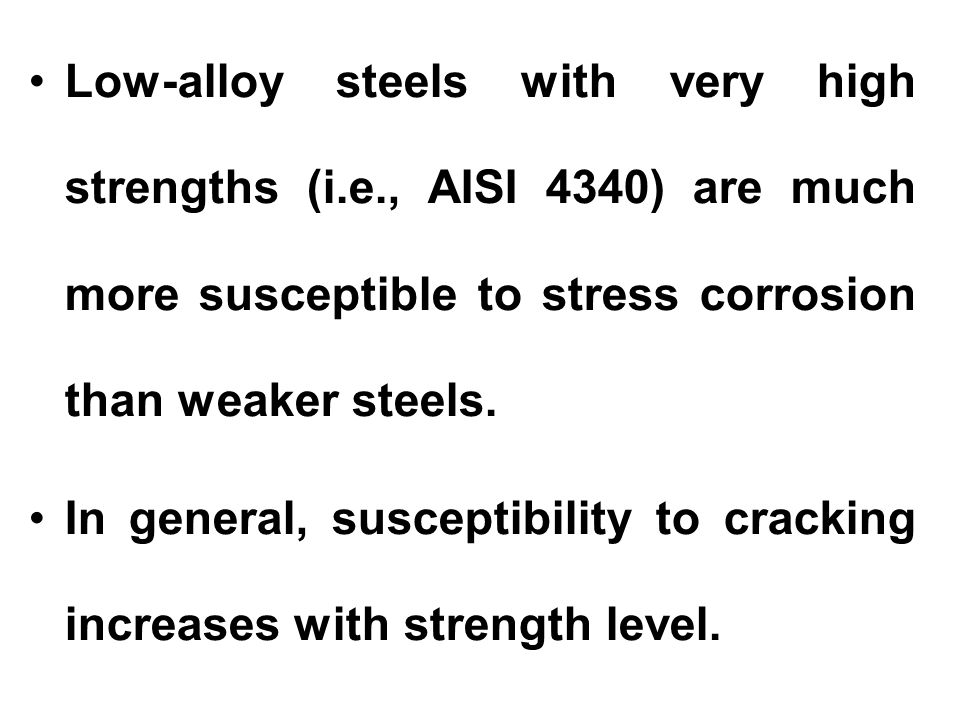 Low-alloy steels with very high strengths (i.e., AISI 4340) are much more susceptible to stress corrosion than weaker steels. In general, susceptibili