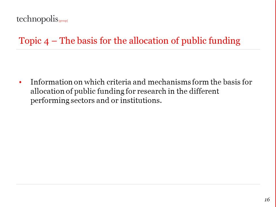 16 Topic 4 – The basis for the allocation of public funding Information on which criteria and mechanisms form the basis for allocation of public fundi