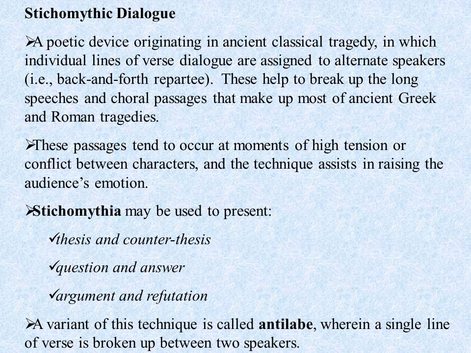 Stichomythic Dialogue  A poetic device originating in ancient classical tragedy, in which individual lines of verse dialogue are assigned to alternate speakers (i.e., back-and-forth repartee).