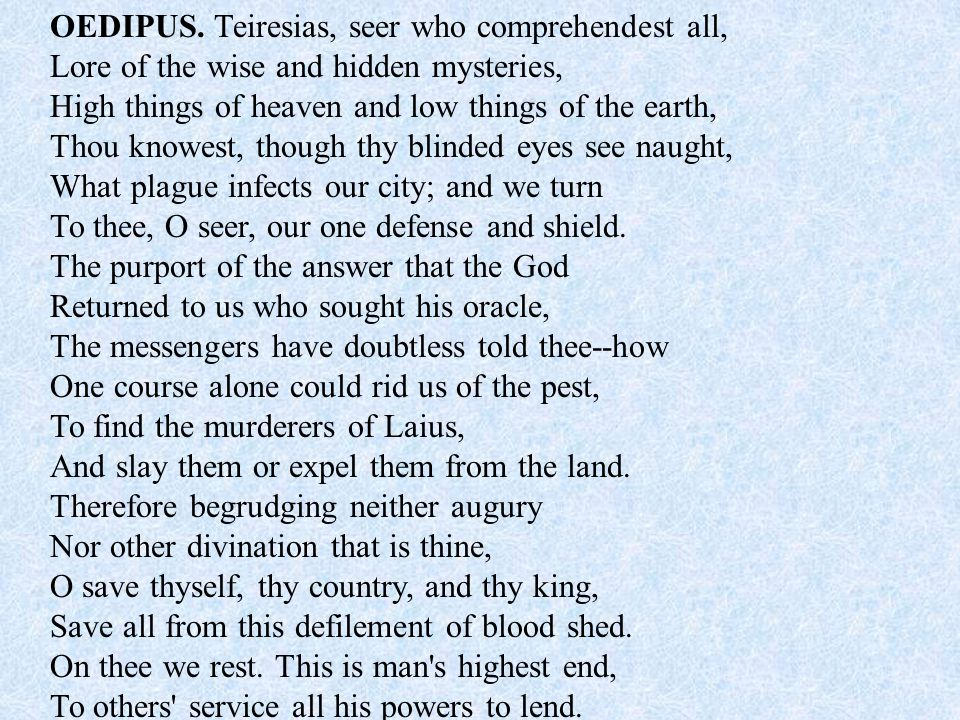 OEDIPUS. Teiresias, seer who comprehendest all, Lore of the wise and hidden mysteries, High things of heaven and low things of the earth, Thou knowest