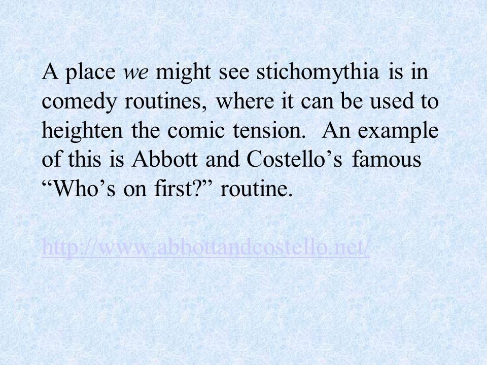 A place we might see stichomythia is in comedy routines, where it can be used to heighten the comic tension. An example of this is Abbott and Costello