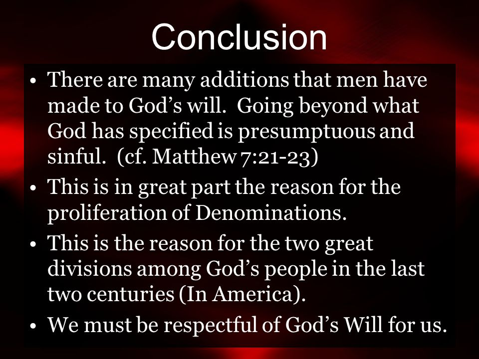 Conclusion There are many additions that men have made to God's will. Going beyond what God has specified is presumptuous and sinful. (cf. Matthew 7:2