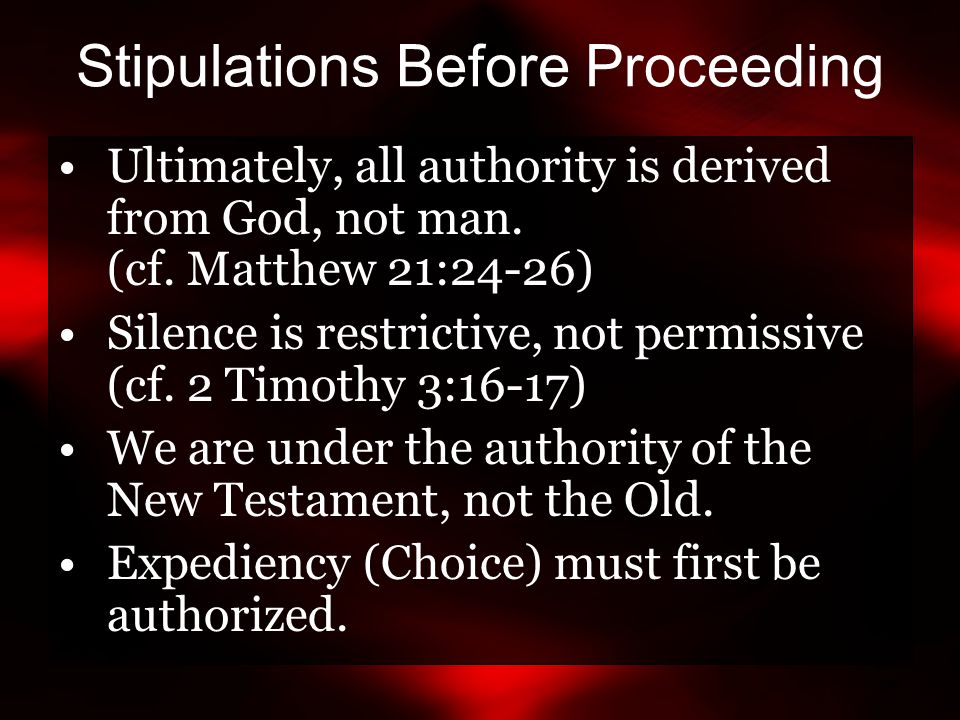 Stipulations Before Proceeding Ultimately, all authority is derived from God, not man. (cf. Matthew 21:24-26) Silence is restrictive, not permissive (