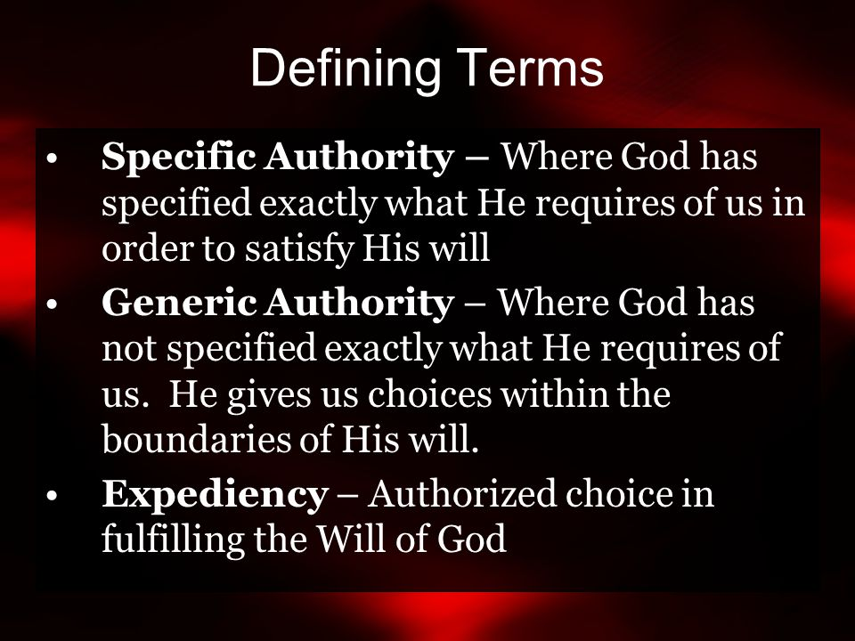 Defining Terms Specific Authority – Where God has specified exactly what He requires of us in order to satisfy His will Generic Authority – Where God