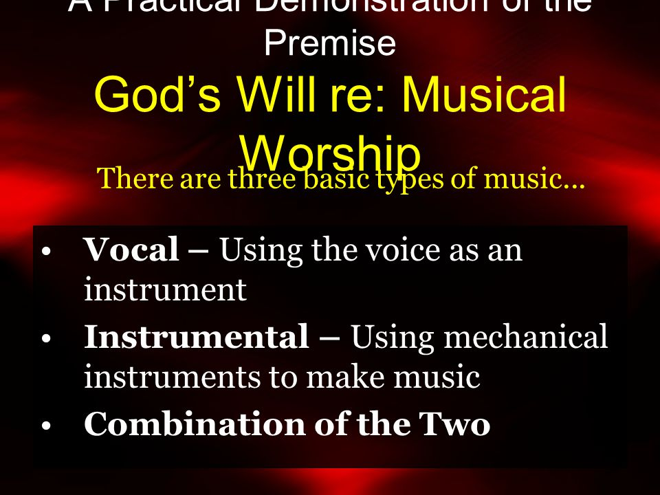 A Practical Demonstration of the Premise God's Will re: Musical Worship Vocal – Using the voice as an instrument Instrumental – Using mechanical instruments to make music Combination of the Two There are three basic types of music...
