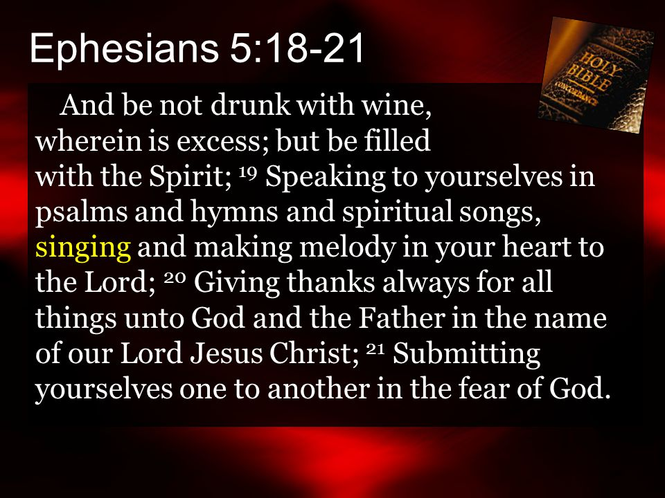 Ephesians 5:18-21 And be not drunk with wine, wherein is excess; but be filled with the Spirit; 19 Speaking to yourselves in psalms and hymns and spiritual songs, singing and making melody in your heart to the Lord; 20 Giving thanks always for all things unto God and the Father in the name of our Lord Jesus Christ; 21 Submitting yourselves one to another in the fear of God.