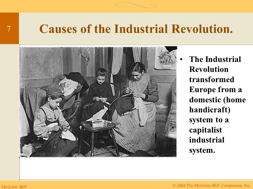 McGraw-Hill © 2004 The McGraw-Hill Companies, Inc. 7 Causes of the Industrial Revolution. The Industrial Revolution transformed Europe from a domestic