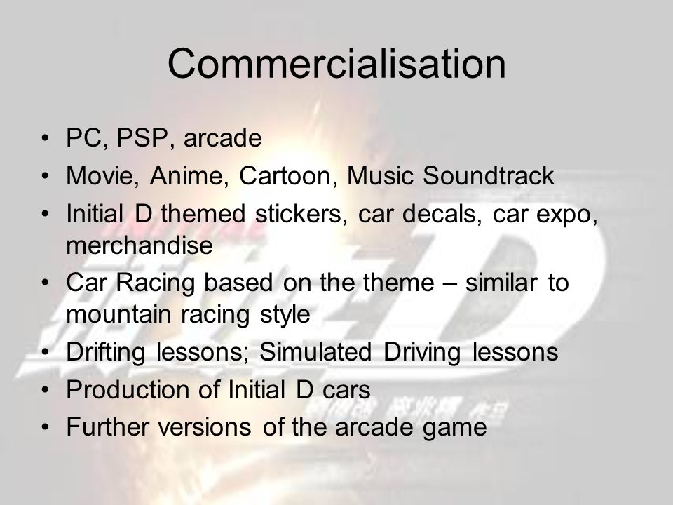 Commercialisation PC, PSP, arcade Movie, Anime, Cartoon, Music Soundtrack Initial D themed stickers, car decals, car expo, merchandise Car Racing based on the theme – similar to mountain racing style Drifting lessons; Simulated Driving lessons Production of Initial D cars Further versions of the arcade game