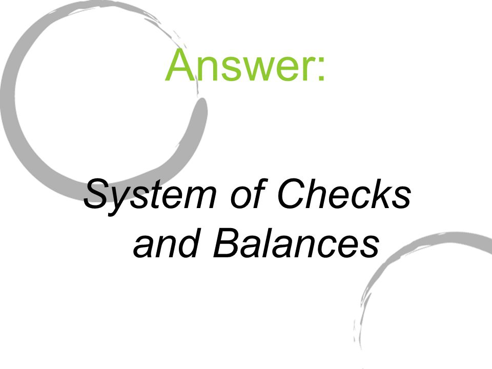 Answer: System of Checks and Balances