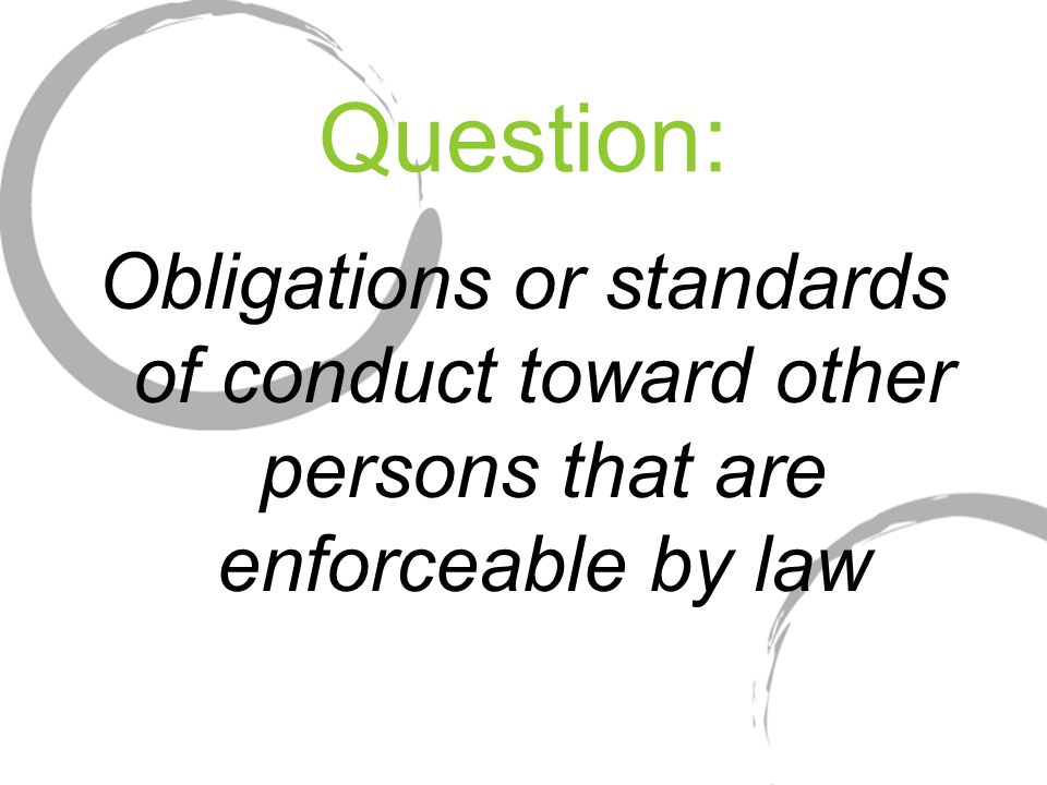 Question: Obligations or standards of conduct toward other persons that are enforceable by law