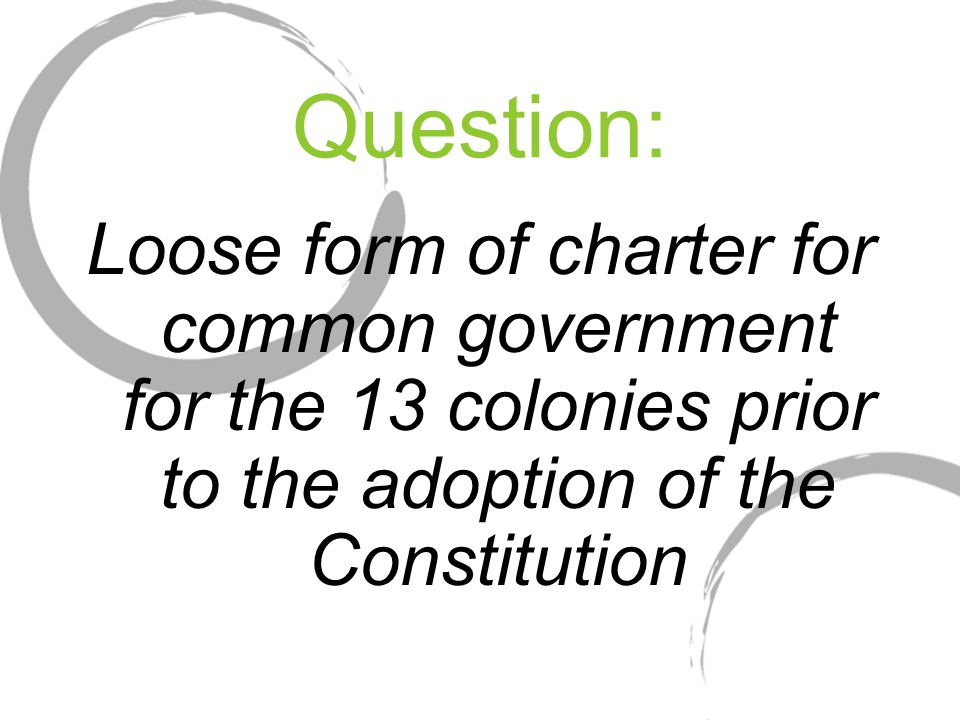 Question: Loose form of charter for common government for the 13 colonies prior to the adoption of the Constitution