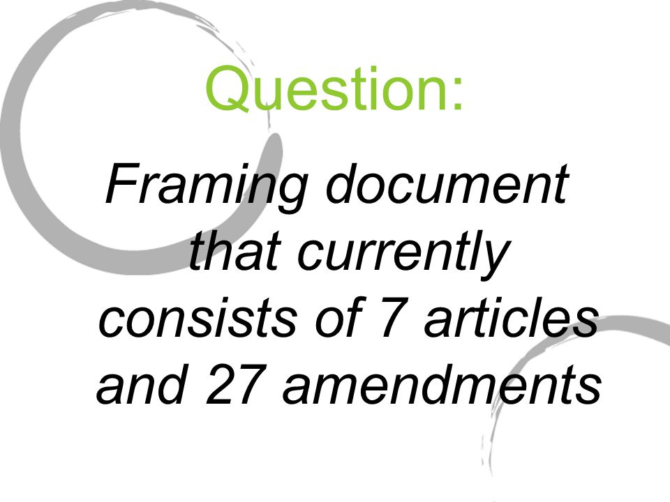 Question: Framing document that currently consists of 7 articles and 27 amendments